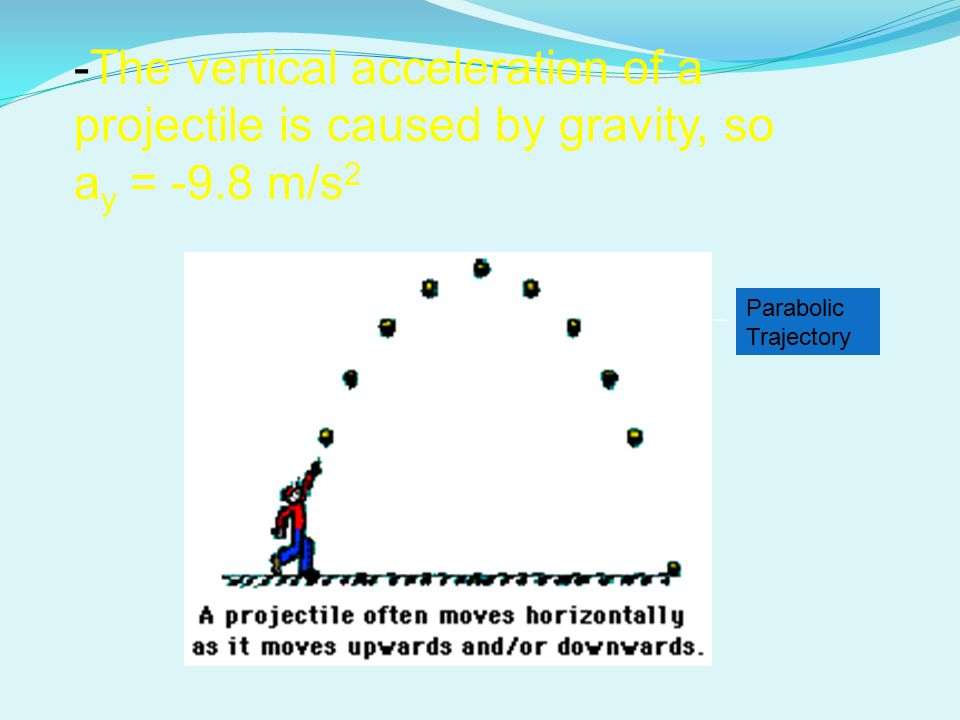 -The vertical acceleration of a projectile is caused by gravity, so a y = -9.8 m/s 2 Parabolic Trajectory