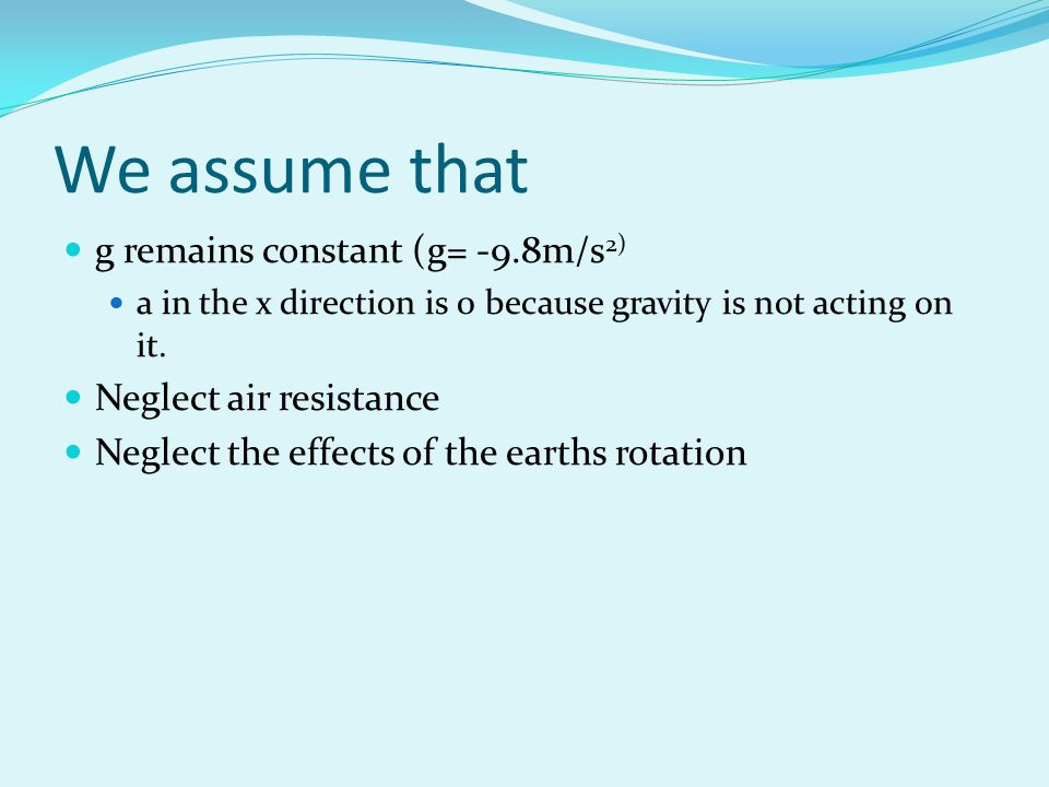 We assume that g remains constant (g= -9.8m/s 2) a in the x direction is 0 because gravity is not acting on it. Neglect air resistance Neglect the eff