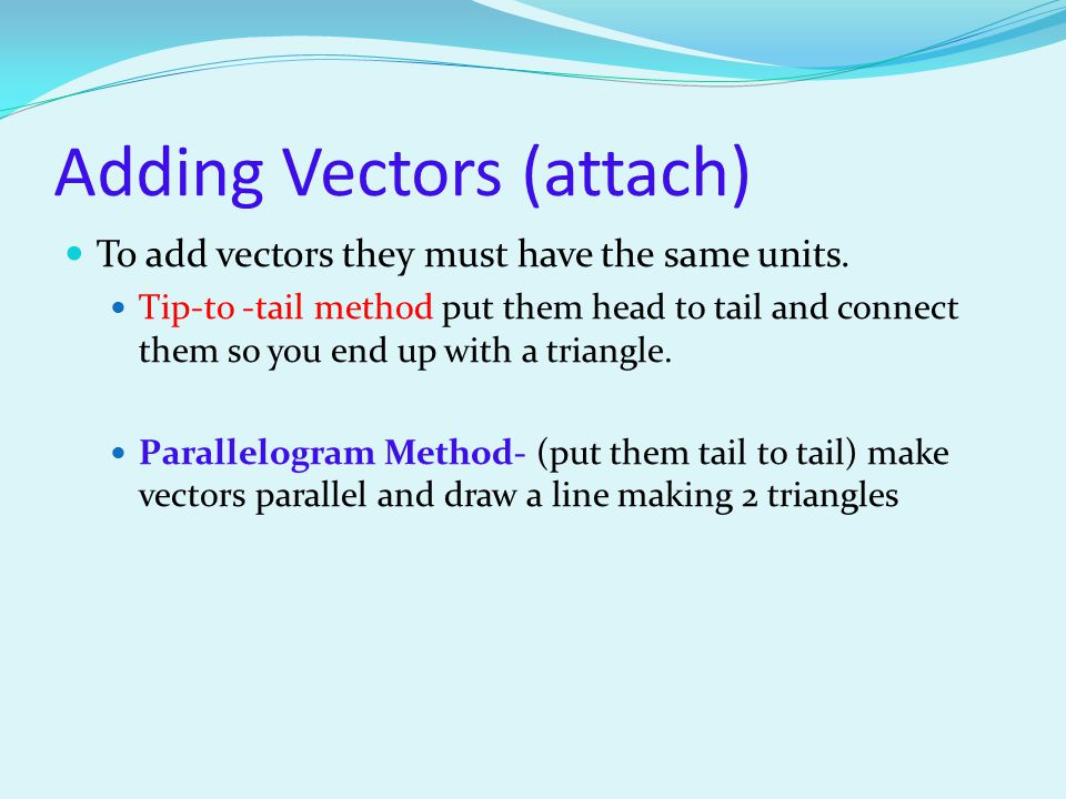Adding Vectors (attach) To add vectors they must have the same units. Tip-to -tail method put them head to tail and connect them so you end up with a