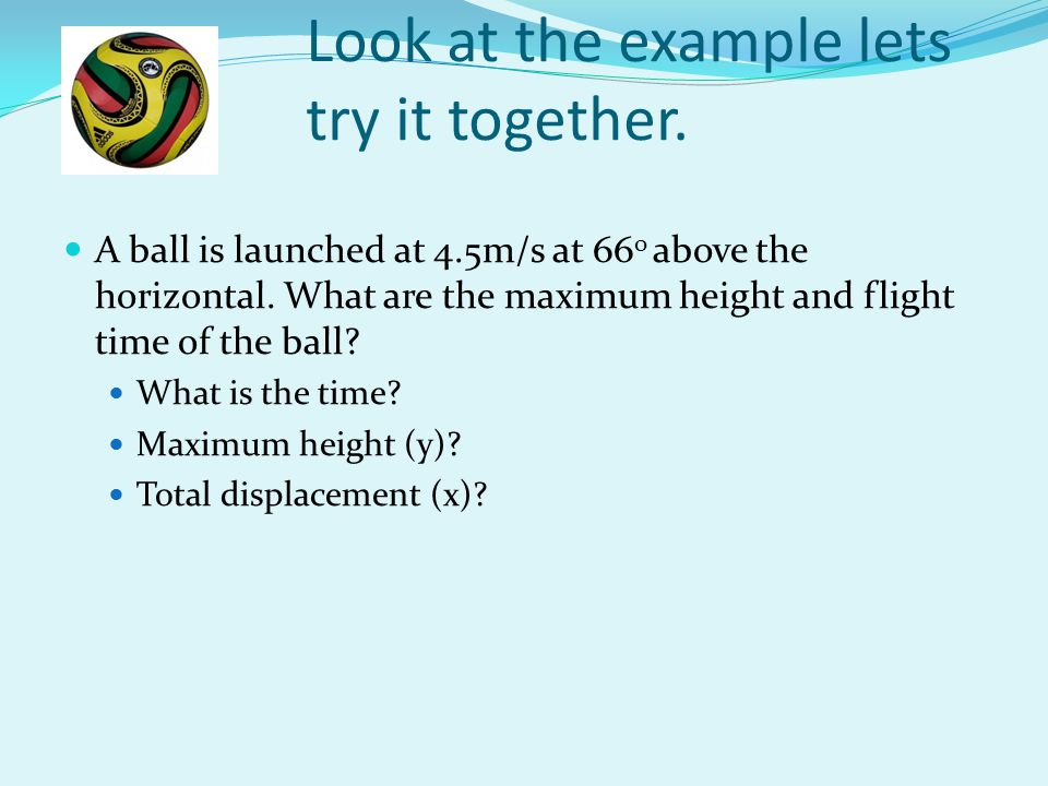 Look at the example lets try it together. A ball is launched at 4.5m/s at 66 0 above the horizontal. What are the maximum height and flight time of th