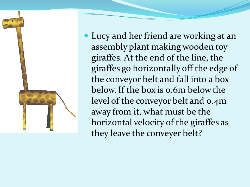 Lucy and her friend are working at an assembly plant making wooden toy giraffes. At the end of the line, the giraffes go horizontally off the edge of