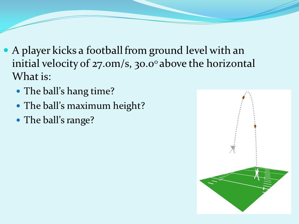 A player kicks a football from ground level with an initial velocity of 27.0m/s, 30.0 0 above the horizontal What is: The ball's hang time? The ball's