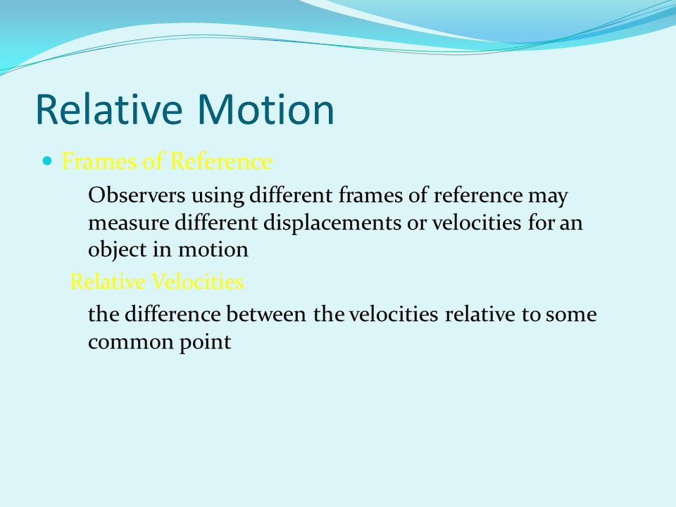 Relative Motion Frames of Reference Observers using different frames of reference may measure different displacements or velocities for an object in m