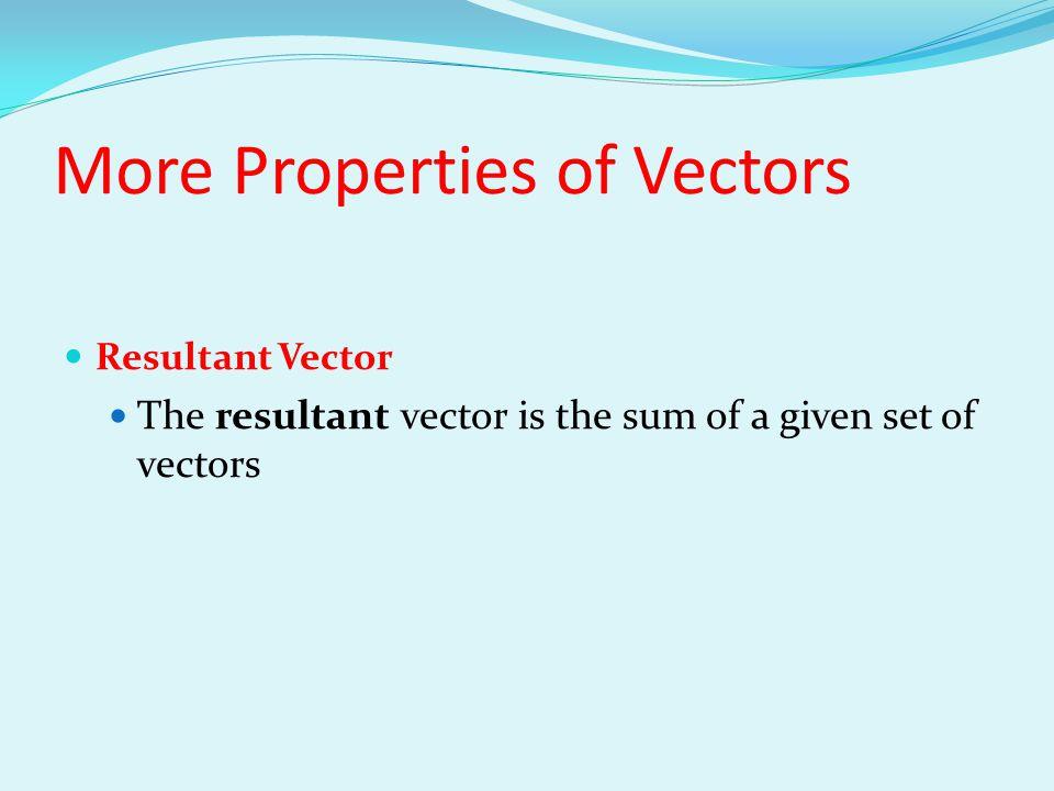 More Properties of Vectors Resultant Vector The resultant vector is the sum of a given set of vectors