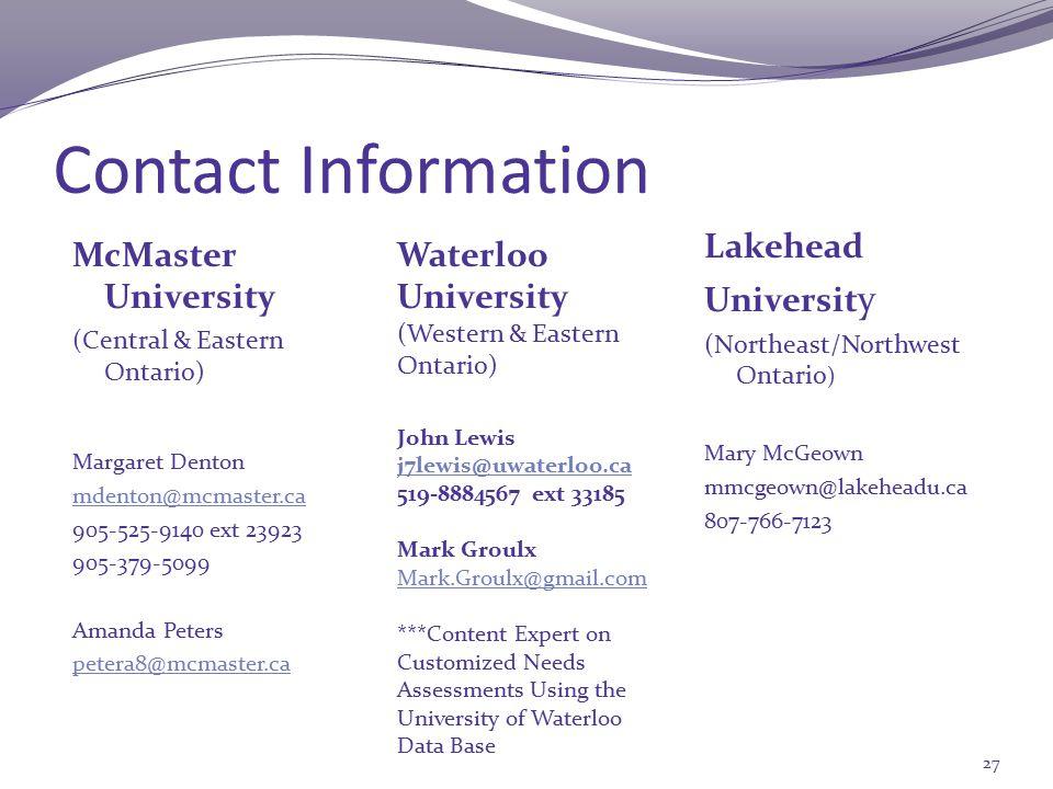 Contact Information McMaster University (Central & Eastern Ontario) Margaret Denton mdenton@mcmaster.ca 905-525-9140 ext 23923 905-379-5099 Amanda Peters petera8@mcmaster.ca Lakehead Universit y (Northeast/Northwest Ontario ) Mary McGeown mmcgeown@lakeheadu.ca 807-766-7123 27 Waterloo University (Western & Eastern Ontario) John Lewis j7lewis@uwaterloo.ca 519-8884567 ext 33185 Mark Groulx Mark.Groulx@gmail.com ***Content Expert on Customized Needs Assessments Using the University of Waterloo Data Base