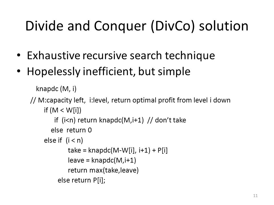 11 Divide and Conquer (DivCo) solution Exhaustive recursive search technique Hopelessly inefficient, but simple knapdc (M, i) // M:capacity left, i:level, return optimal profit from level i down if (M < W[i]) if (i<n) return knapdc(M,i+1) // don't take else return 0 else if (i < n) take = knapdc(M-W[i], i+1) + P[i] leave = knapdc(M,i+1) return max(take,leave) else return P[i];