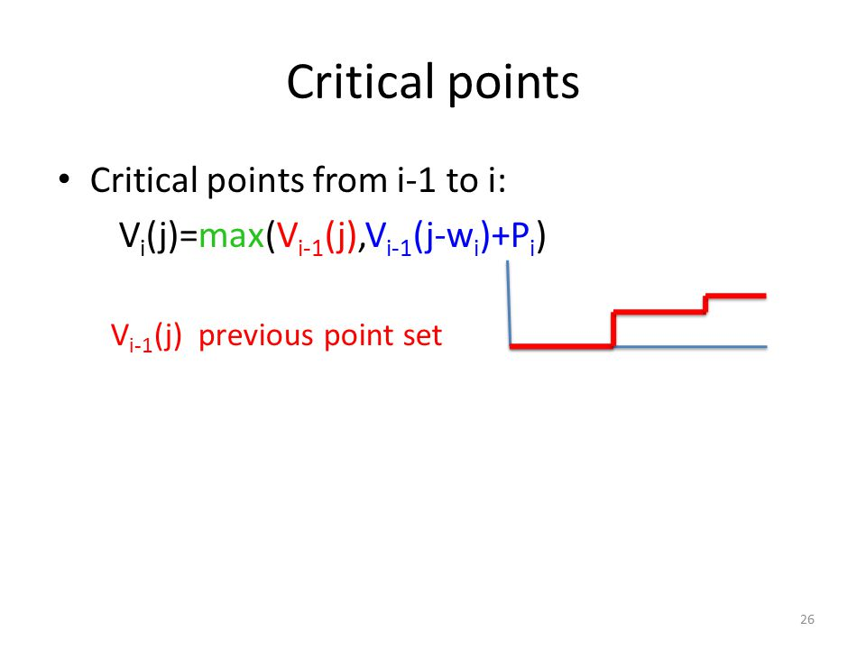 Critical points Critical points from i-1 to i: V i (j)=max(V i-1 (j),V i-1 (j-w i )+P i ) V i-1 (j) previous point set 26