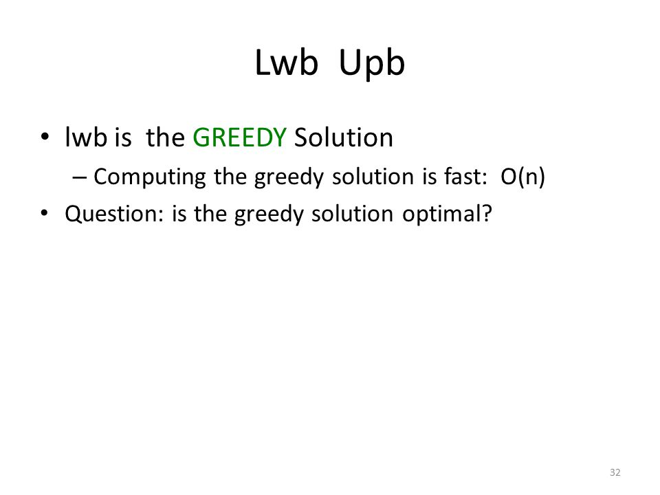 Lwb Upb lwb is the GREEDY Solution – Computing the greedy solution is fast: O(n) Question: is the greedy solution optimal.