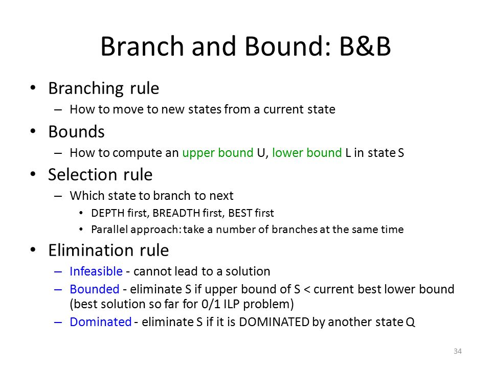34 Branch and Bound: B&B Branching rule – How to move to new states from a current state Bounds – How to compute an upper bound U, lower bound L in state S Selection rule – Which state to branch to next DEPTH first, BREADTH first, BEST first Parallel approach: take a number of branches at the same time Elimination rule – Infeasible - cannot lead to a solution – Bounded - eliminate S if upper bound of S < current best lower bound (best solution so far for 0/1 ILP problem) – Dominated - eliminate S if it is DOMINATED by another state Q