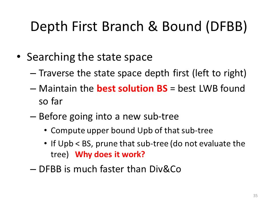 35 Depth First Branch & Bound (DFBB) Searching the state space – Traverse the state space depth first (left to right) – Maintain the best solution BS = best LWB found so far – Before going into a new sub-tree Compute upper bound Upb of that sub-tree If Upb < BS, prune that sub-tree (do not evaluate the tree) Why does it work.