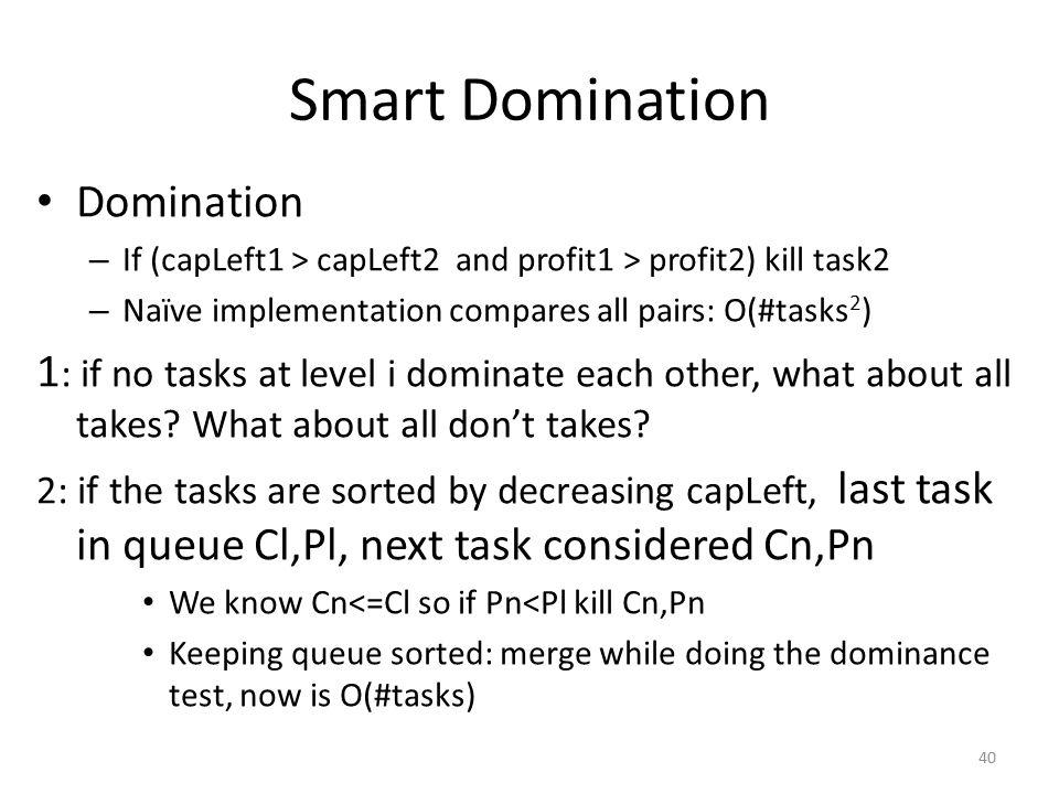 Smart Domination Domination – If (capLeft1 > capLeft2 and profit1 > profit2) kill task2 – Naïve implementation compares all pairs: O(#tasks 2 ) 1 : if