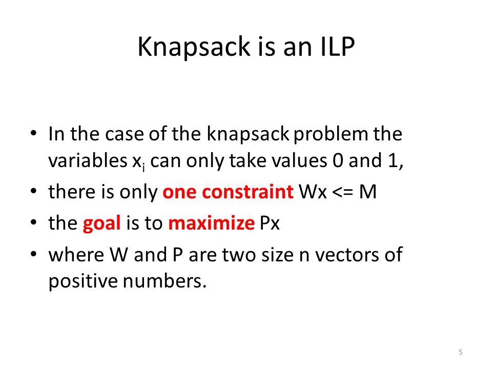 Knapsack is an ILP In the case of the knapsack problem the variables x i can only take values 0 and 1, there is only one constraint Wx <= M the goal is to maximize Px where W and P are two size n vectors of positive numbers.