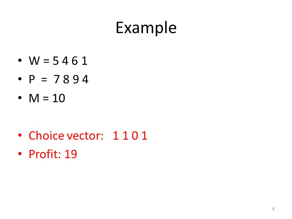 Example W = 5 4 6 1 P = 7 8 9 4 M = 10 Choice vector: 1 1 0 1 Profit: 19 8