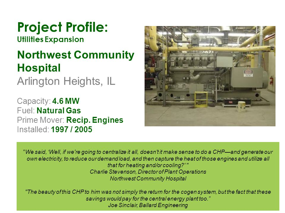 Project Profile: Utilities Expansion Northwest Community Hospital Arlington Heights, IL Capacity: 4.6 MW Fuel: Natural Gas Prime Mover: Recip. Engines