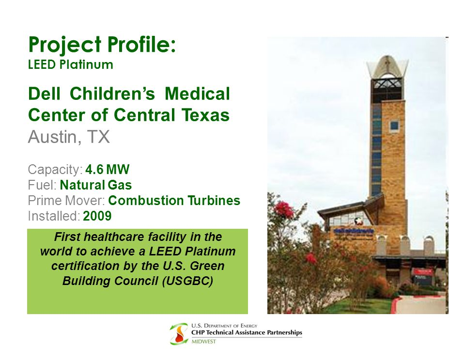Project Profile: LEED Platinum Dell Children's Medical Center of Central Texas Austin, TX Capacity: 4.6 MW Fuel: Natural Gas Prime Mover: Combustion T