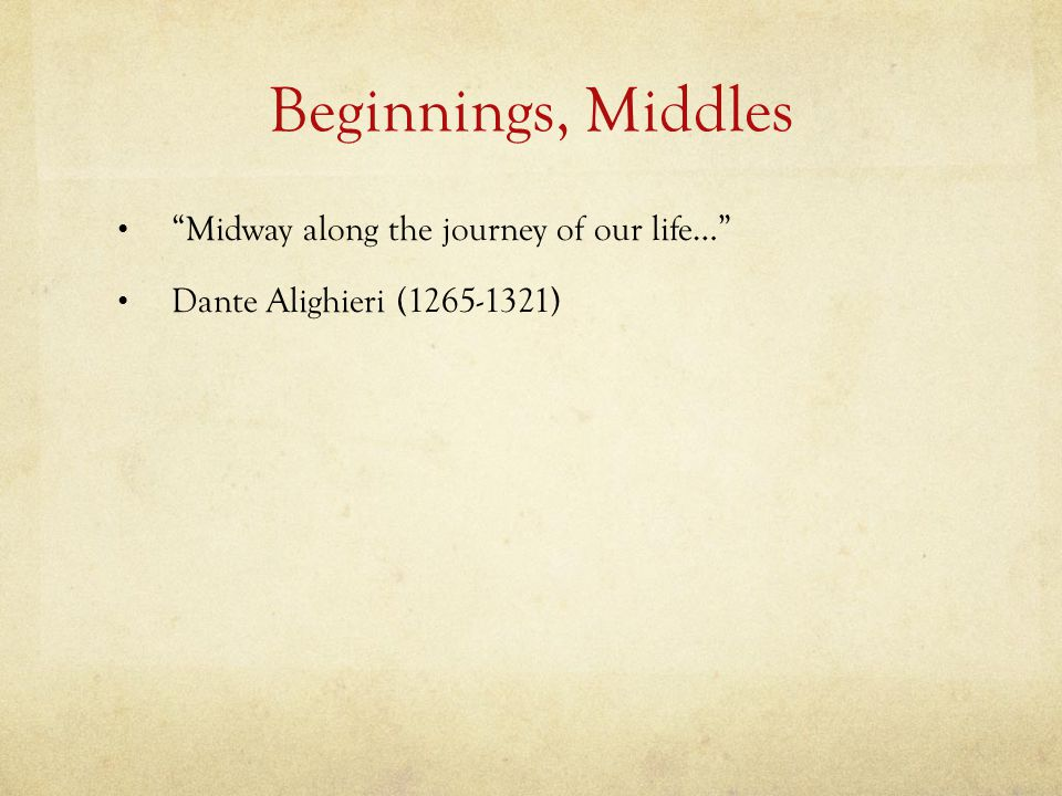 Beginnings, Middles Midway along the journey of our life… Dante Alighieri (1265-1321)