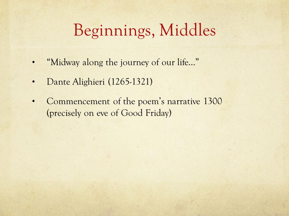 Beginnings, Middles Midway along the journey of our life… Dante Alighieri (1265-1321) Commencement of the poem's narrative 1300 (precisely on eve of Good Friday)