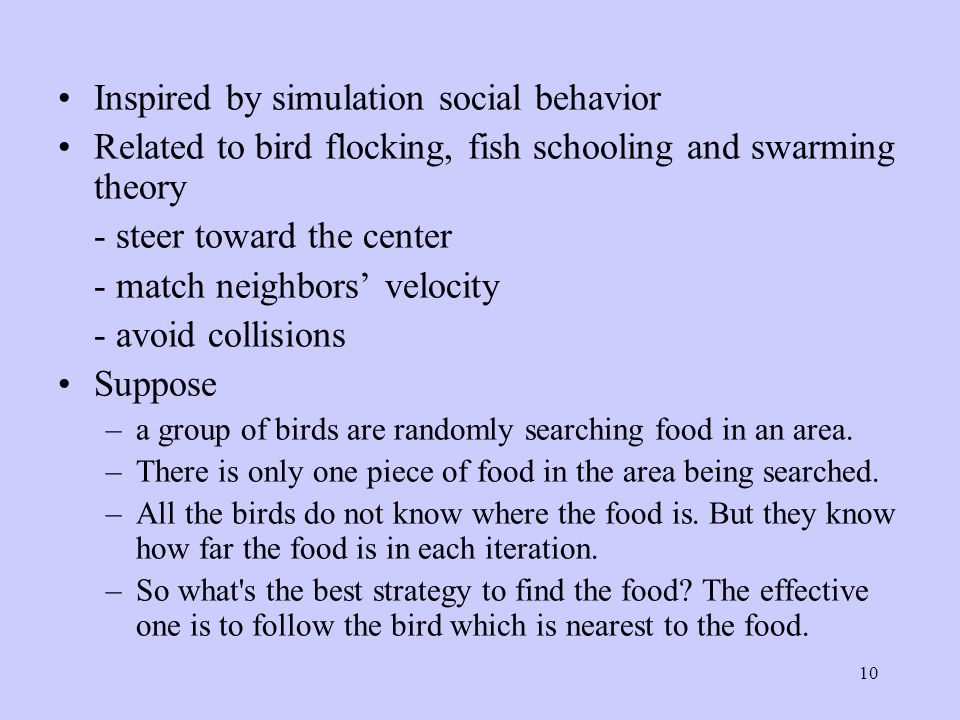 10 Inspired by simulation social behavior Related to bird flocking, fish schooling and swarming theory - steer toward the center - match neighbors' velocity - avoid collisions Suppose –a group of birds are randomly searching food in an area.