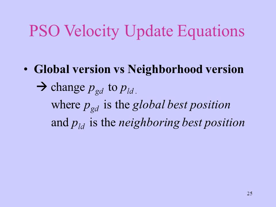 25 Global version vs Neighborhood version  change p gd to p ld. where p gd is the global best position and p ld is the neighboring best position PSO
