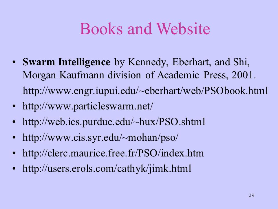 29 Swarm Intelligence by Kennedy, Eberhart, and Shi, Morgan Kaufmann division of Academic Press, 2001.