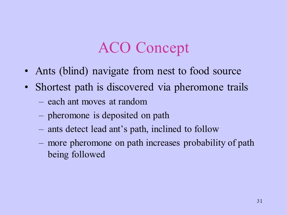 31 ACO Concept Ants (blind) navigate from nest to food source Shortest path is discovered via pheromone trails –each ant moves at random –pheromone is deposited on path –ants detect lead ant's path, inclined to follow –more pheromone on path increases probability of path being followed