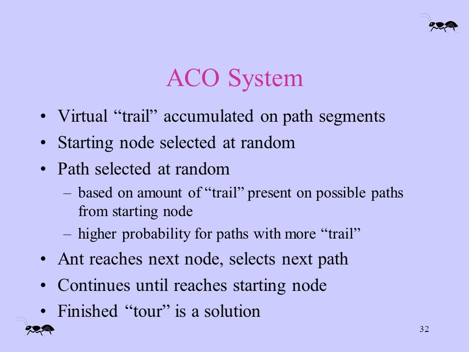 32 ACO System Virtual trail accumulated on path segments Starting node selected at random Path selected at random –based on amount of trail present on possible paths from starting node –higher probability for paths with more trail Ant reaches next node, selects next path Continues until reaches starting node Finished tour is a solution