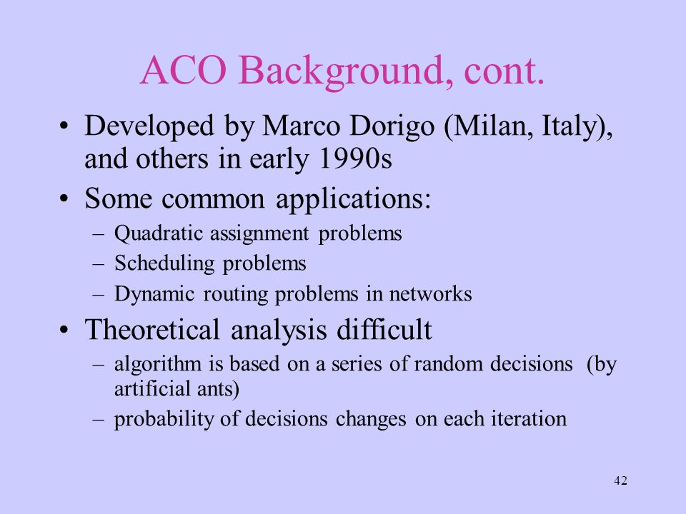 42 ACO Background, cont. Developed by Marco Dorigo (Milan, Italy), and others in early 1990s Some common applications: –Quadratic assignment problems