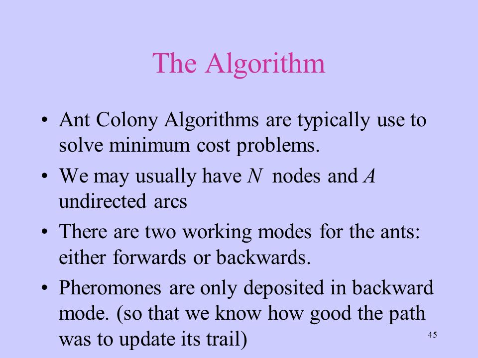 45 The Algorithm Ant Colony Algorithms are typically use to solve minimum cost problems.