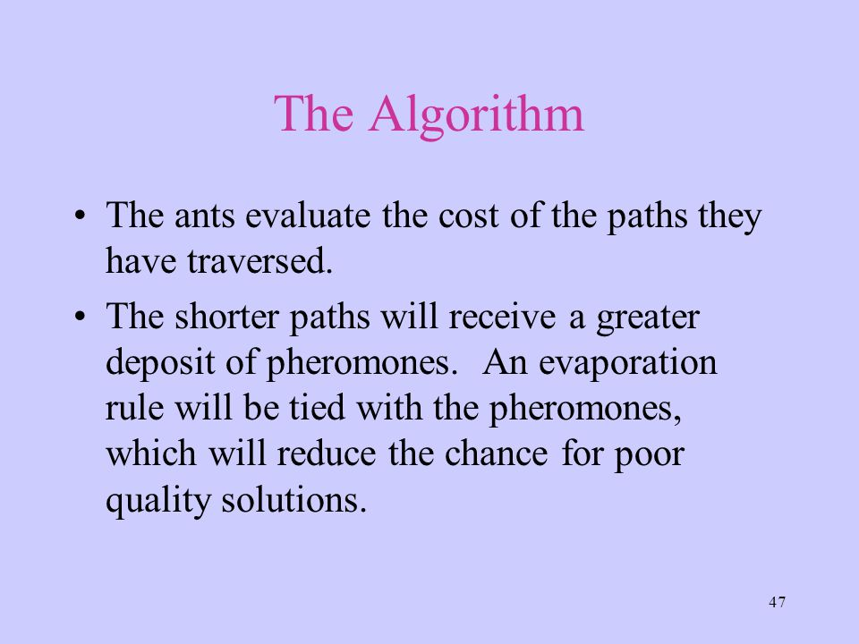 47 The Algorithm The ants evaluate the cost of the paths they have traversed.
