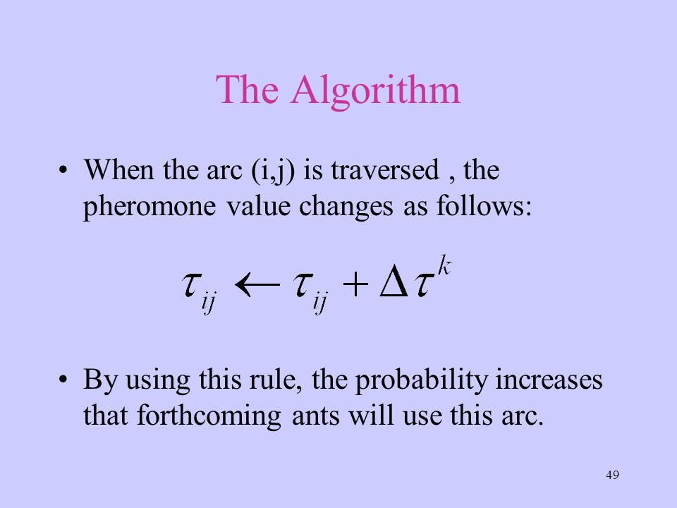 49 The Algorithm When the arc (i,j) is traversed, the pheromone value changes as follows: By using this rule, the probability increases that forthcoming ants will use this arc.