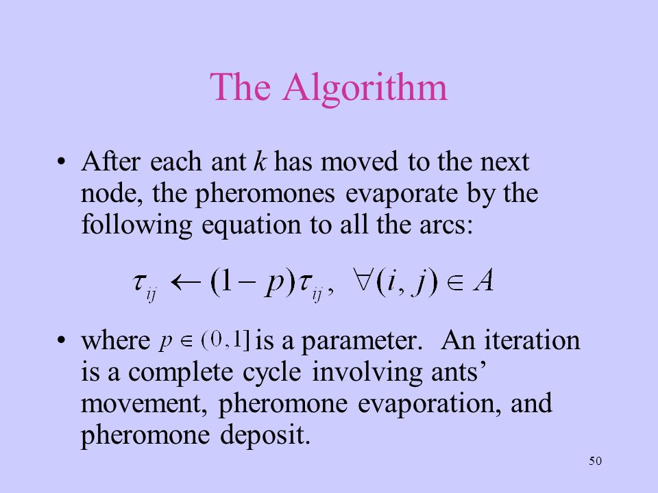 50 The Algorithm After each ant k has moved to the next node, the pheromones evaporate by the following equation to all the arcs: where is a parameter.