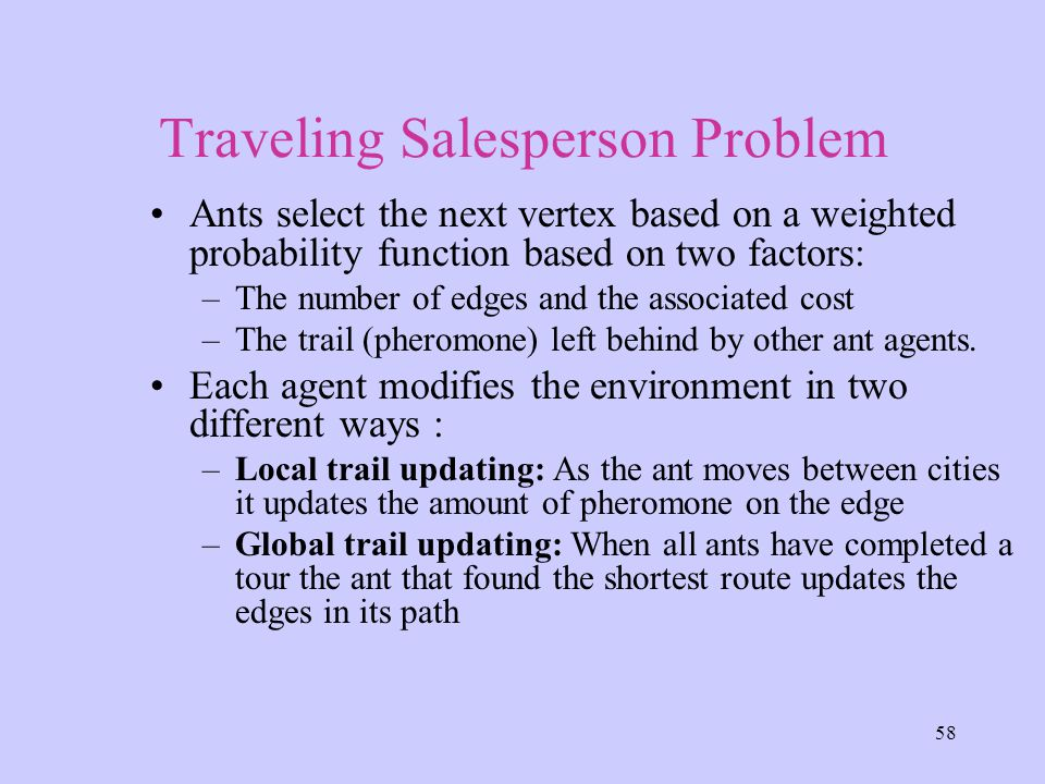 58 Traveling Salesperson Problem Ants select the next vertex based on a weighted probability function based on two factors: –The number of edges and the associated cost –The trail (pheromone) left behind by other ant agents.