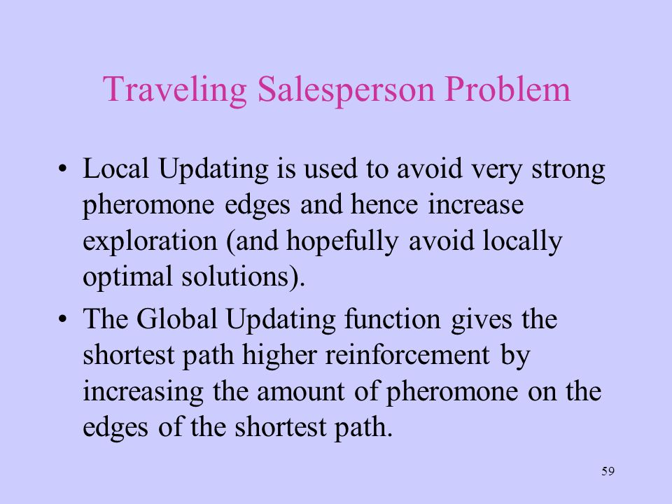 59 Traveling Salesperson Problem Local Updating is used to avoid very strong pheromone edges and hence increase exploration (and hopefully avoid locally optimal solutions).