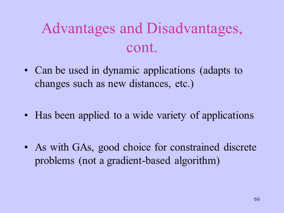 66 Advantages and Disadvantages, cont. Can be used in dynamic applications (adapts to changes such as new distances, etc.) Has been applied to a wide