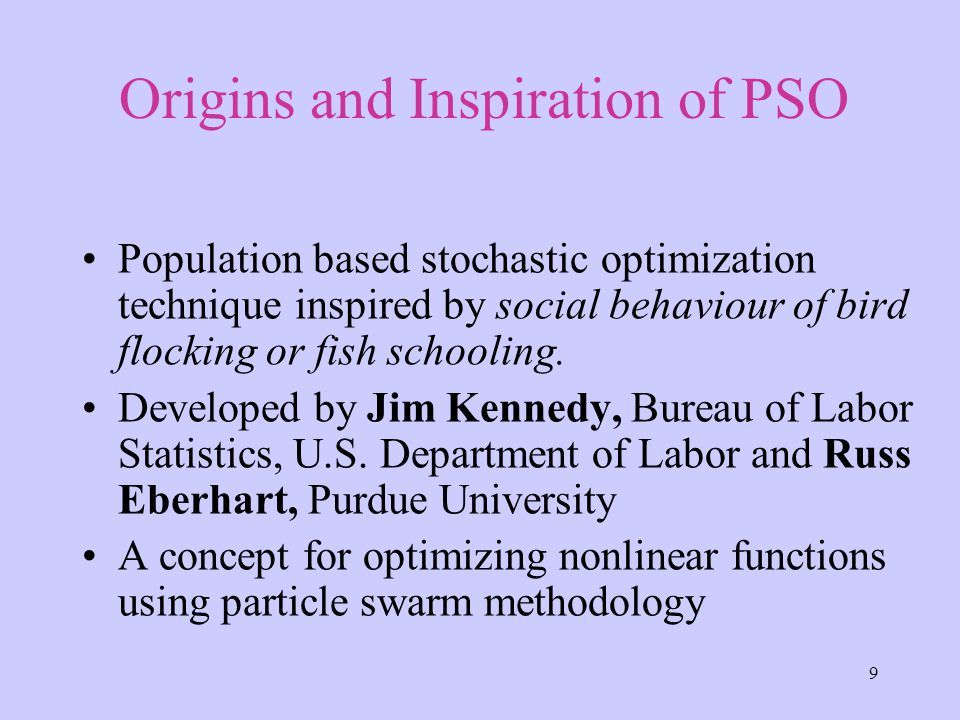 9 Population based stochastic optimization technique inspired by social behaviour of bird flocking or fish schooling.