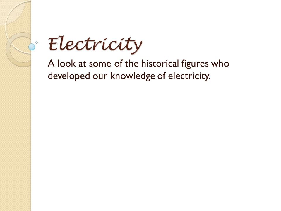 Electricity A look at some of the historical figures who developed our knowledge of electricity.