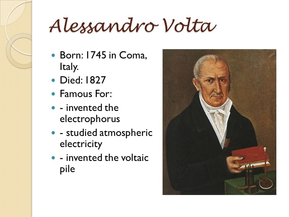 Alessandro Volta Born: 1745 in Coma, Italy. Died: 1827 Famous For: - invented the electrophorus - studied atmospheric electricity - invented the volta