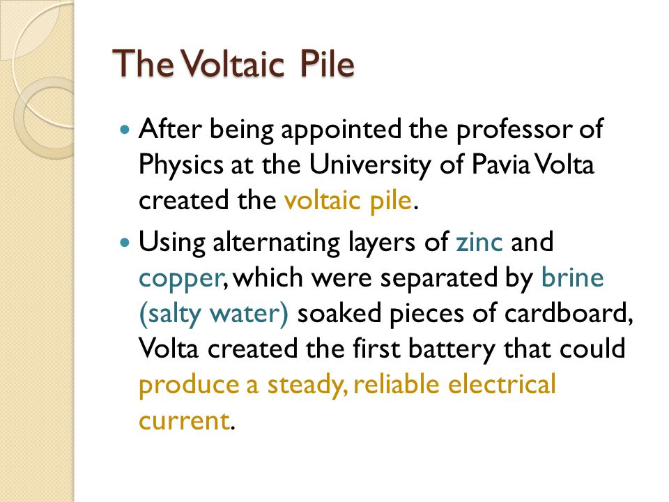 The Voltaic Pile After being appointed the professor of Physics at the University of Pavia Volta created the voltaic pile. Using alternating layers of