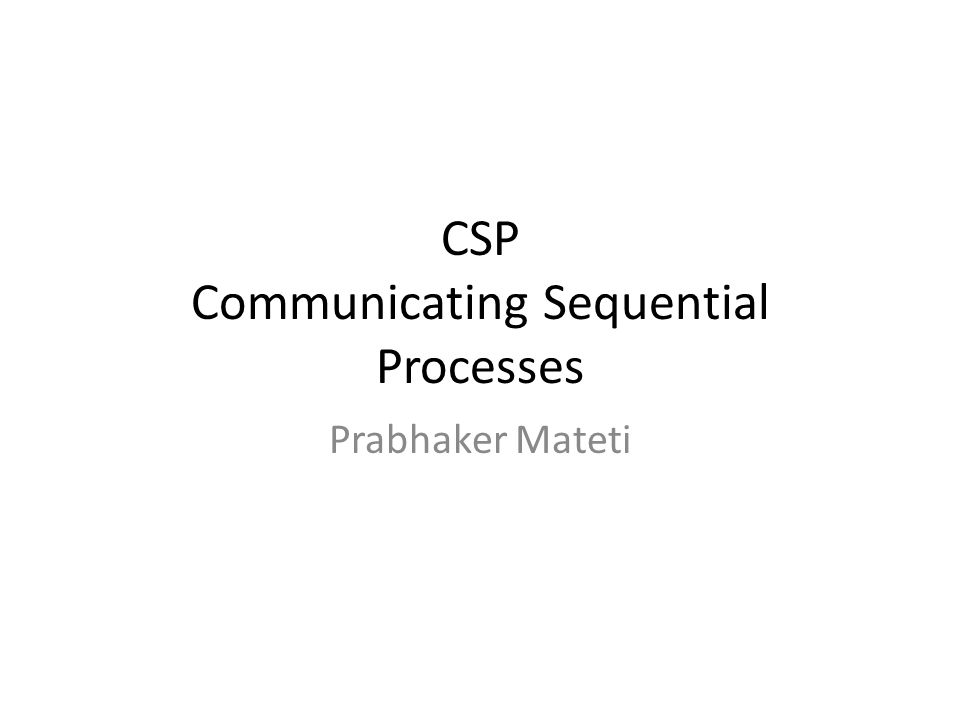 CSP Overview Models distributed computing – primitives: send/receive only – no shared variables (across outer processes) Idealistic send/receive – no buffering – sending a value from one process and the receiving of that value in another process appears externally as one event