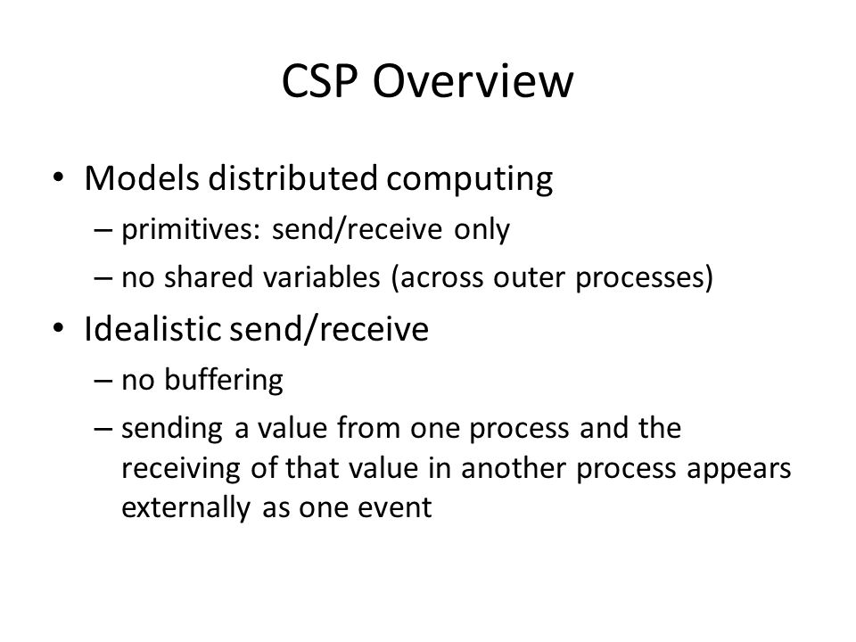 CSP Overview Models distributed computing – primitives: send/receive only – no shared variables (across outer processes) Idealistic send/receive – no