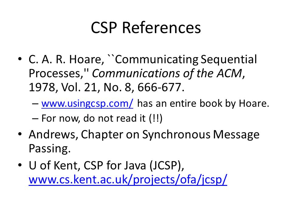 CSP References C. A. R. Hoare, ``Communicating Sequential Processes,'' Communications of the ACM, 1978, Vol. 21, No. 8, 666-677. – www.usingcsp.com/ h