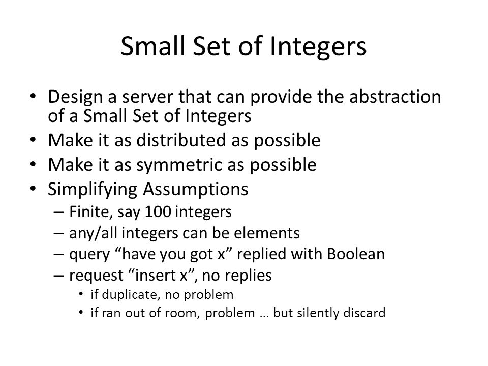 Small Set of Integers: Design An array S of 102 processes S(i: 1..100) – each process holds an integer or is empty-handed – S(i) has an integer implies S(i-1) also has an integer integer of S(i-1) < integer of S(i) S(101) is a sink S(0) is the receptionist