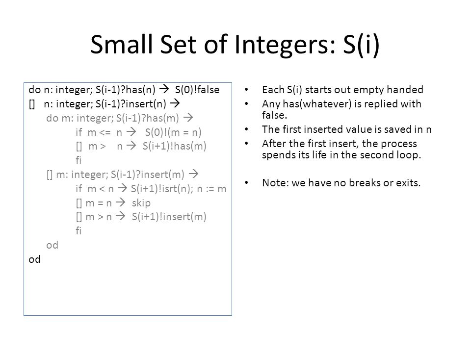 Small Set of Integers: S(i) do n: integer; S(i-1)?has(n)  S(0)!false [] n: integer; S(i-1)?insert(n)  do m: integer; S(i-1)?has(m)  if m <= n  S(0