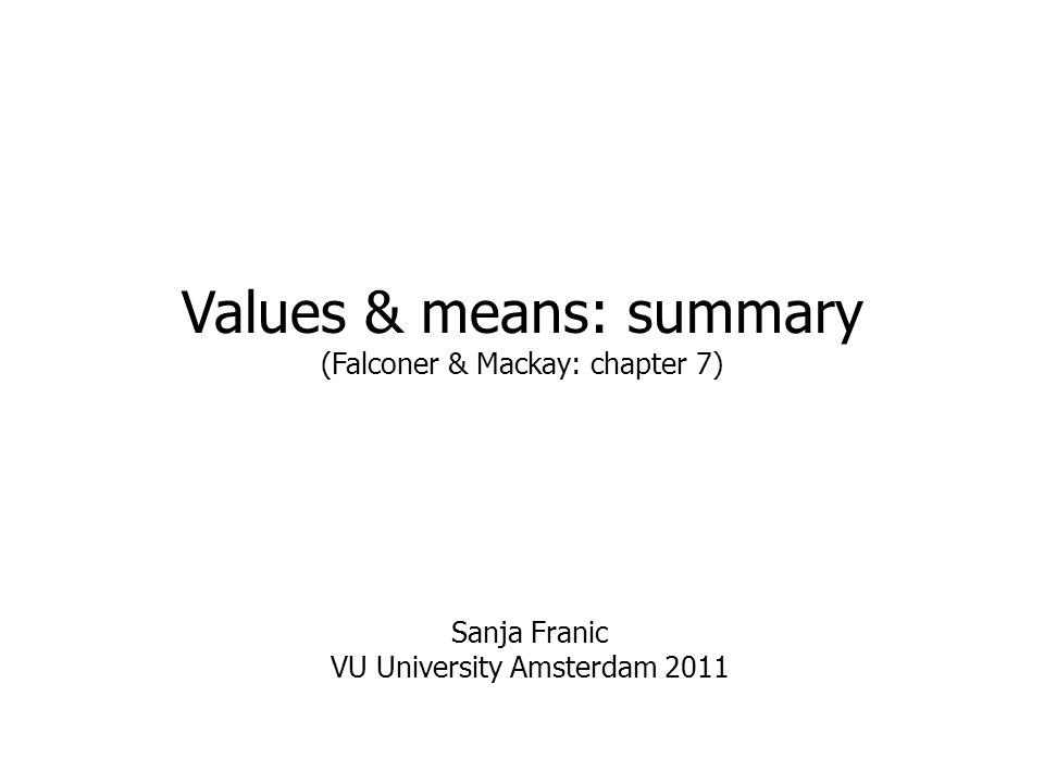 Values & means: summary (Falconer & Mackay: chapter 7) Sanja Franic VU University Amsterdam 2011