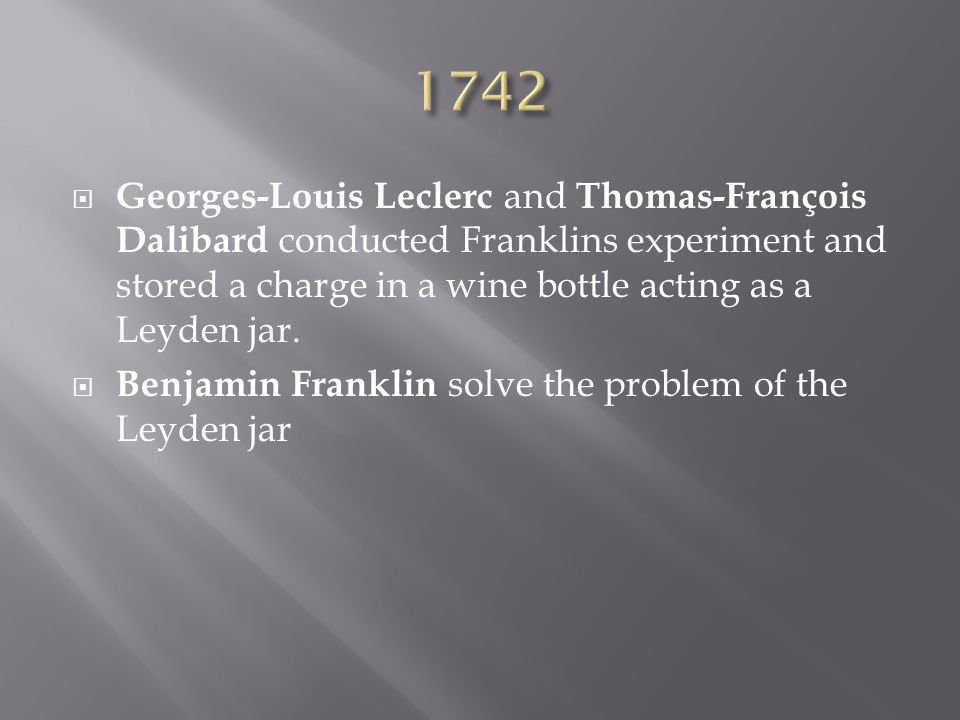  Georges-Louis Leclerc and Thomas-François Dalibard conducted Franklins experiment and stored a charge in a wine bottle acting as a Leyden jar.