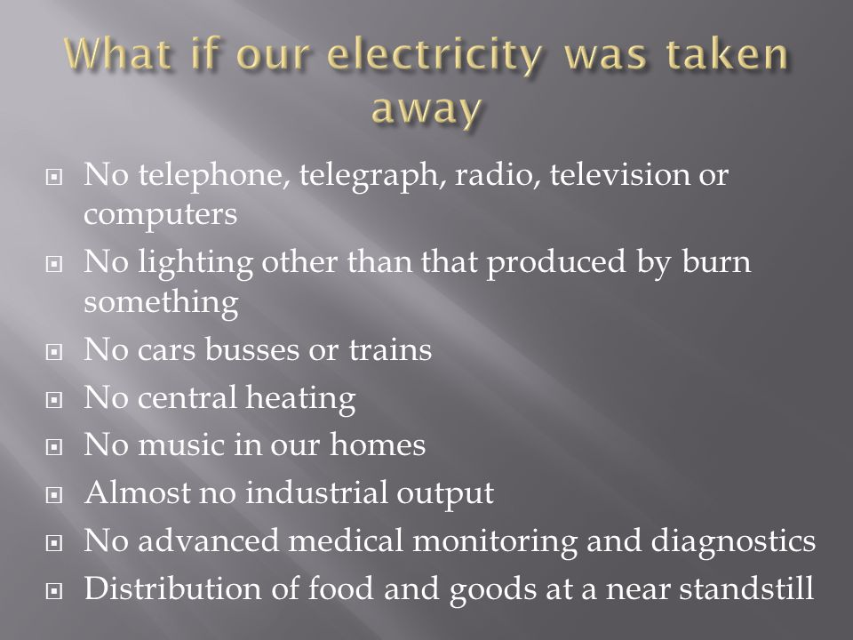  No telephone, telegraph, radio, television or computers  No lighting other than that produced by burn something  No cars busses or trains  No central heating  No music in our homes  Almost no industrial output  No advanced medical monitoring and diagnostics  Distribution of food and goods at a near standstill