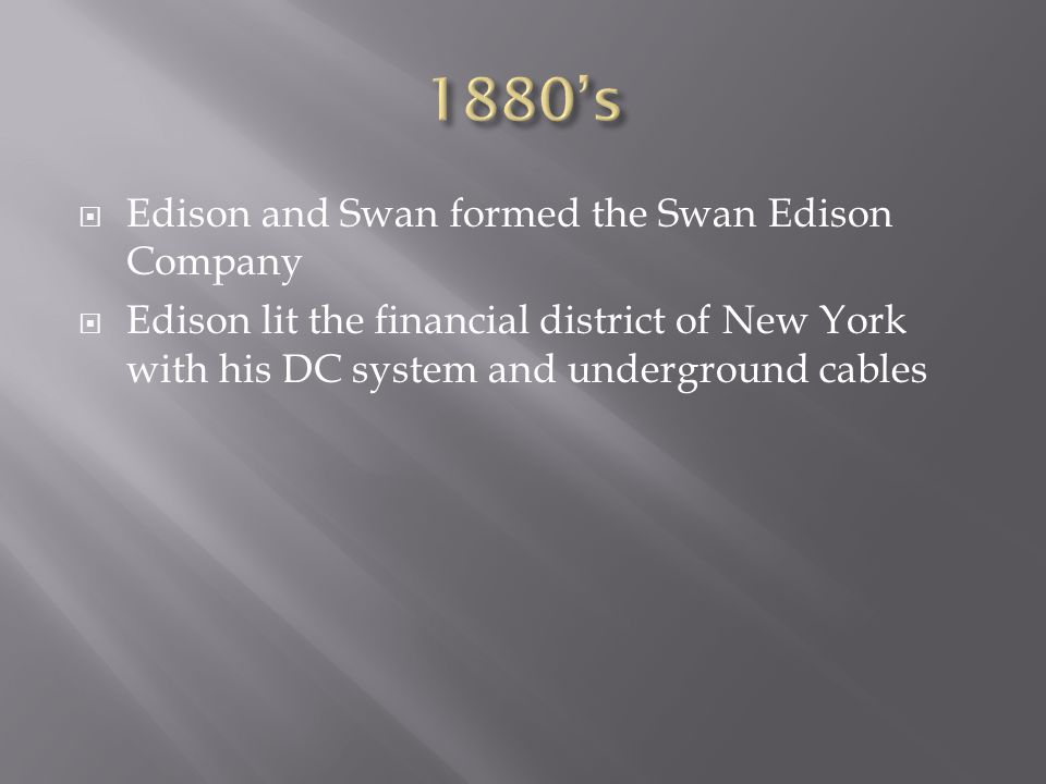  Edison and Swan formed the Swan Edison Company  Edison lit the financial district of New York with his DC system and underground cables