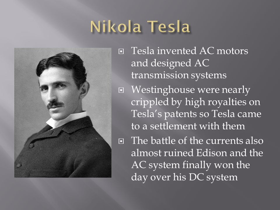  Tesla invented AC motors and designed AC transmission systems  Westinghouse were nearly crippled by high royalties on Tesla's patents so Tesla came to a settlement with them  The battle of the currents also almost ruined Edison and the AC system finally won the day over his DC system