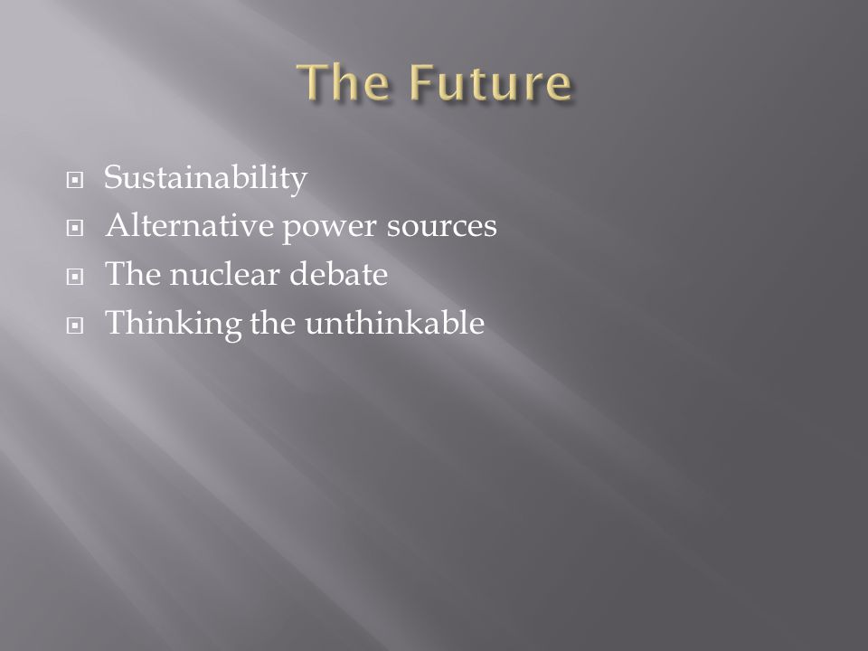  Sustainability  Alternative power sources  The nuclear debate  Thinking the unthinkable