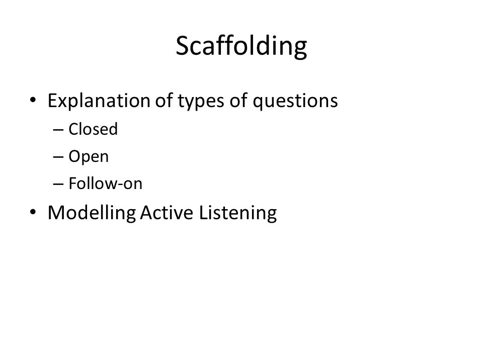 Scaffolding Explanation of types of questions – Closed – Open – Follow-on Modelling Active Listening